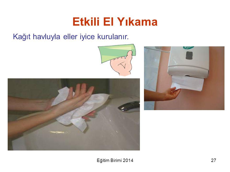 Kağıt havluyla eller iyice kurulanır. Etkili El Yıkama 27Eğitim Birimi 2014
