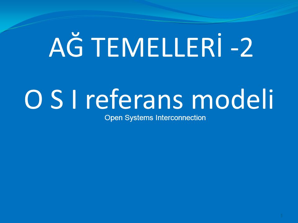 AĞ TEMELLERİ -2 1 O S I referans modeli Open Systems Interconnection