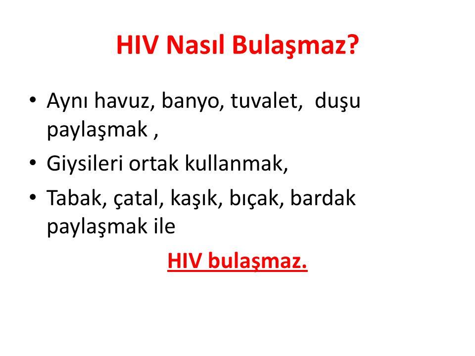 HIV Nasıl Bulaşmaz? Aynı havuz, banyo, tuvalet, duşu paylaşmak, Giysileri ortak kullanmak, Tabak, çatal, kaşık, bıçak, bardak paylaşmak ile HIV bulaşm
