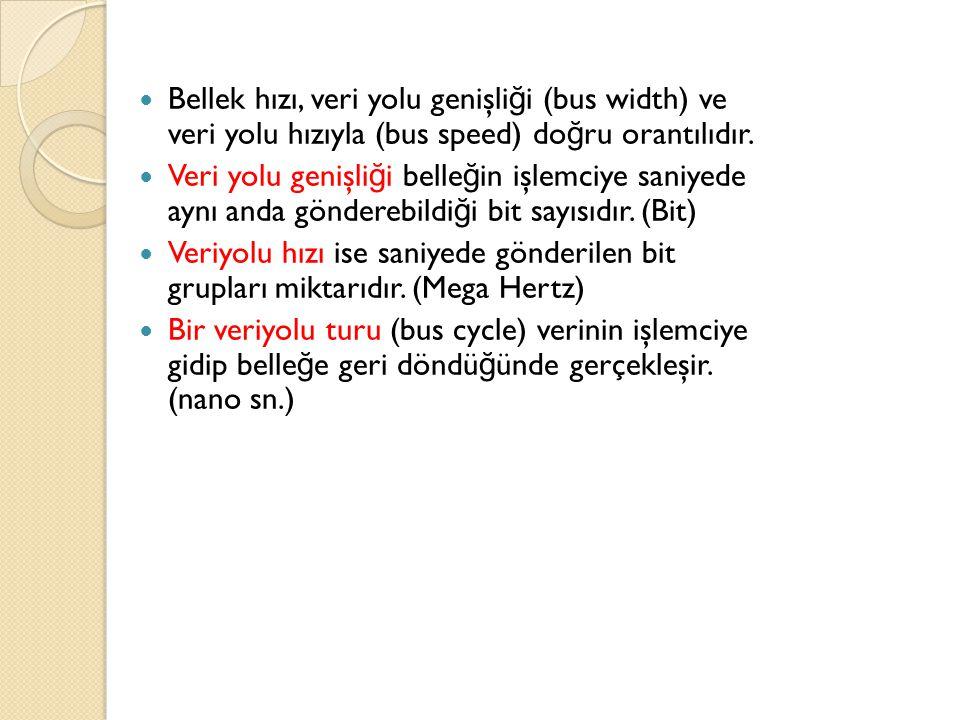 Bellek hızı, veri yolu genişli ğ i (bus width) ve veri yolu hızıyla (bus speed) do ğ ru orantılıdır. Veri yolu genişli ğ i belle ğ in işlemciye saniye