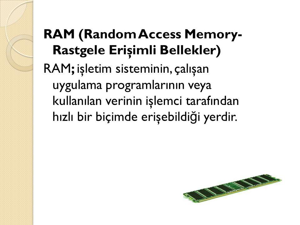 RAM (Random Access Memory- Rastgele Erişimli Bellekler) RAM; işletim sisteminin, çalışan uygulama programlarının veya kullanılan verinin işlemci tarafından hızlı bir biçimde erişebildi ğ i yerdir.