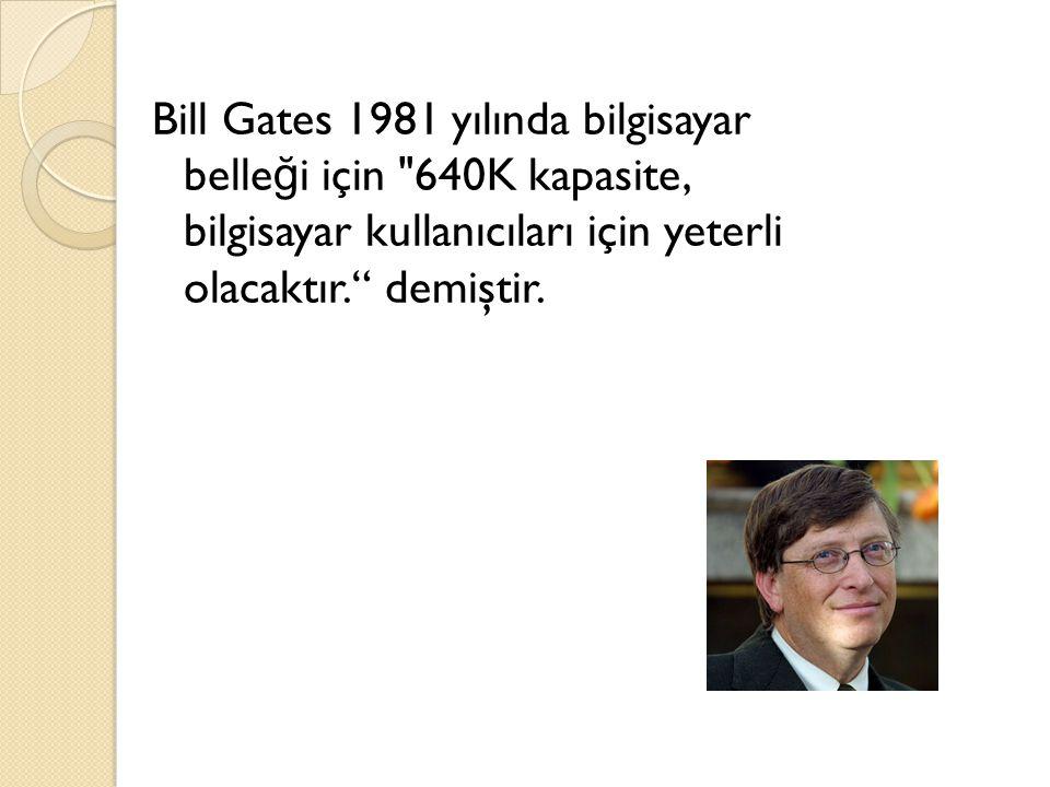 Bill Gates 1981 yılında bilgisayar belle ğ i için 640K kapasite, bilgisayar kullanıcıları için yeterli olacaktır. demiştir.