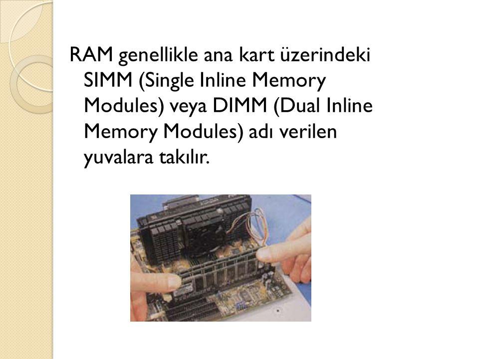 RAM genellikle ana kart üzerindeki SIMM (Single Inline Memory Modules) veya DIMM (Dual Inline Memory Modules) adı verilen yuvalara takılır. Bellekler