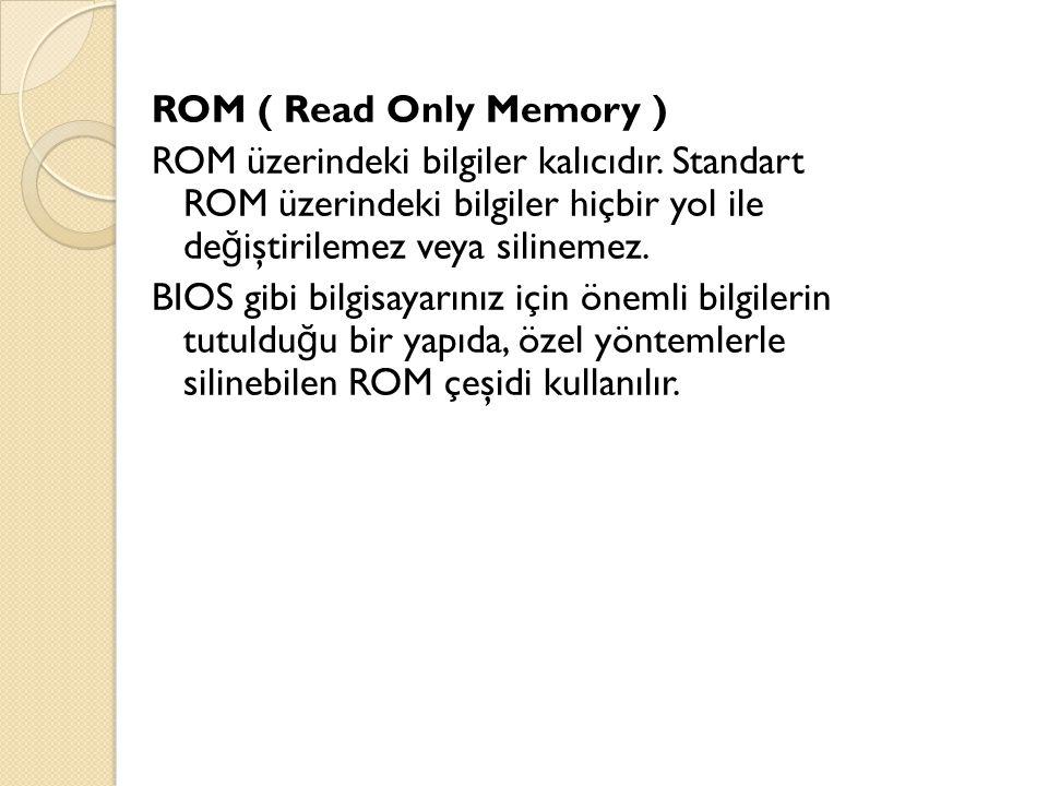 ROM ( Read Only Memory ) ROM üzerindeki bilgiler kalıcıdır. Standart ROM üzerindeki bilgiler hiçbir yol ile de ğ iştirilemez veya silinemez. BIOS gibi