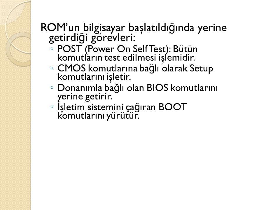 ROM'un bilgisayar başlatıldı ğ ında yerine getirdi ğ i görevleri: ◦ POST (Power On Self Test): Bütün komutların test edilmesi işlemidir. ◦ CMOS komutl