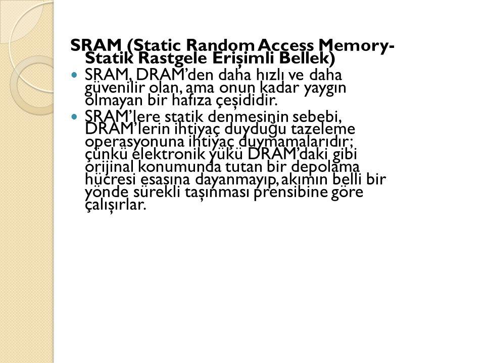 SRAM (Static Random Access Memory- Statik Rastgele Erişimli Bellek) SRAM, DRAM'den daha hızlı ve daha güvenilir olan, ama onun kadar yaygın olmayan bi
