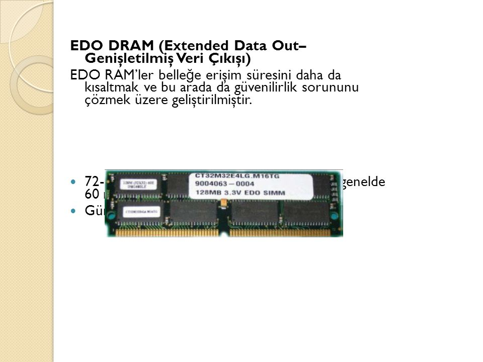 EDO DRAM (Extended Data Out– Genişletilmiş Veri Çıkışı) EDO RAM'ler belle ğ e erişim süresini daha da kısaltmak ve bu arada da güvenilirlik sorununu çözmek üzere geliştirilmiştir.