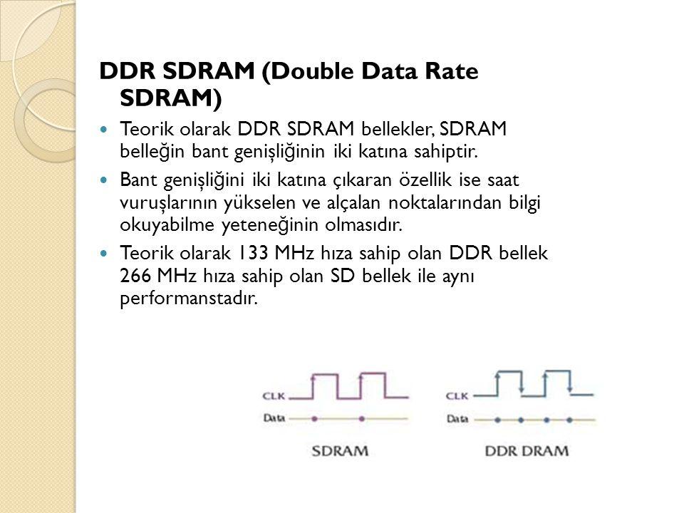 DDR SDRAM (Double Data Rate SDRAM) Teorik olarak DDR SDRAM bellekler, SDRAM belle ğ in bant genişli ğ inin iki katına sahiptir. Bant genişli ğ ini iki