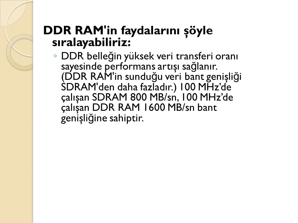 DDR RAM'in faydalarını şöyle sıralayabiliriz: ◦ DDR belle ğ in yüksek veri transferi oranı sayesinde performans artışı sa ğ lanır. (DDR RAM'in sundu ğ