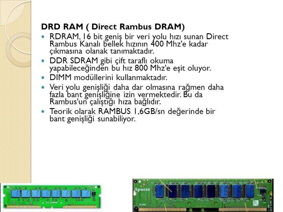 DRD RAM ( Direct Rambus DRAM) RDRAM, 16 bit geniş bir veri yolu hızı sunan Direct Rambus Kanalı bellek hızının 400 Mhz e kadar çıkmasına olanak tanımaktadır.