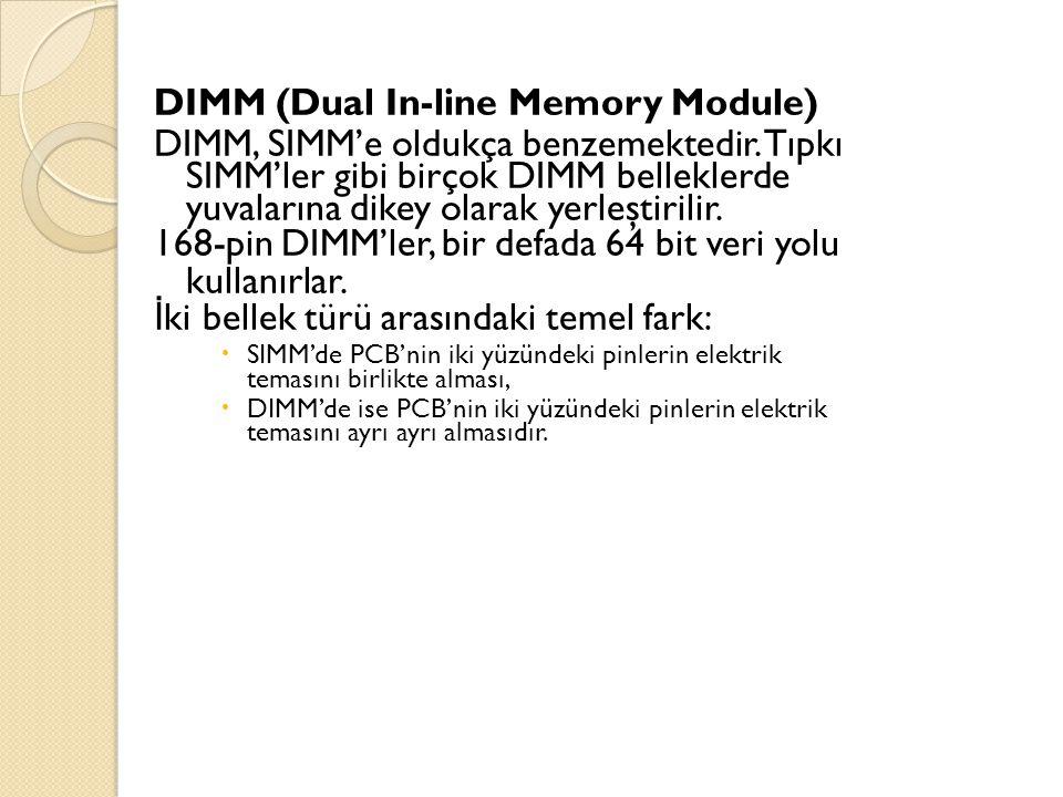 DIMM (Dual In-line Memory Module) DIMM, SIMM'e oldukça benzemektedir. Tıpkı SIMM'ler gibi birçok DIMM belleklerde yuvalarına dikey olarak yerleştirili