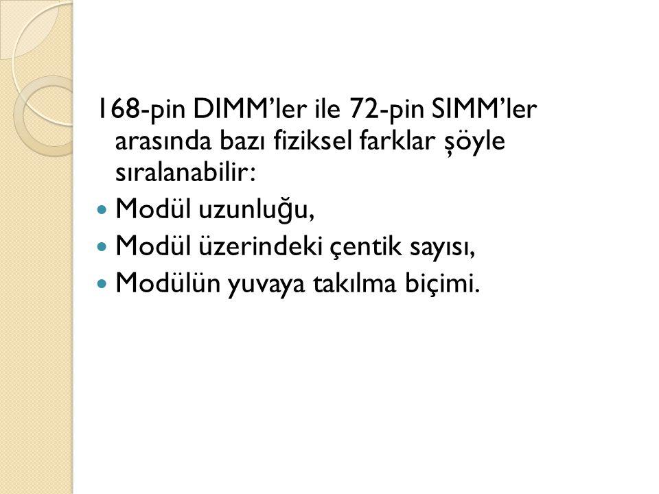 168-pin DIMM'ler ile 72-pin SIMM'ler arasında bazı fiziksel farklar şöyle sıralanabilir: Modül uzunlu ğ u, Modül üzerindeki çentik sayısı, Modülün yuvaya takılma biçimi.