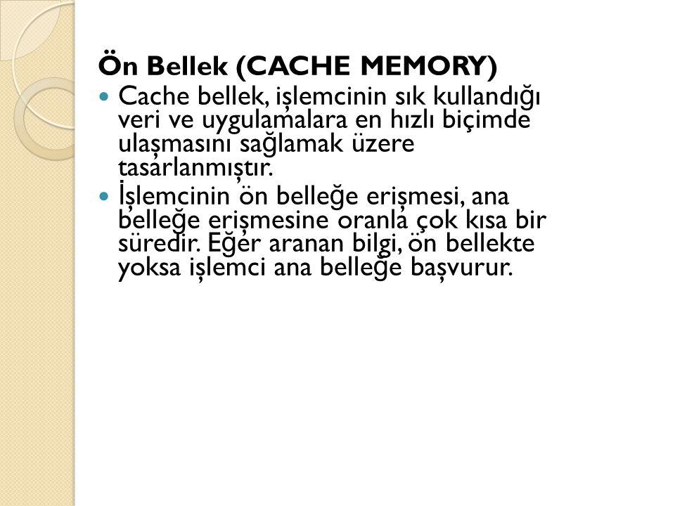 Ön Bellek (CACHE MEMORY) Cache bellek, işlemcinin sık kullandı ğ ı veri ve uygulamalara en hızlı biçimde ulaşmasını sa ğ lamak üzere tasarlanmıştır. İ