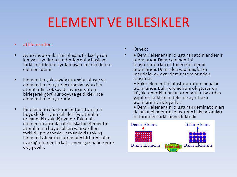 ELEMENT VE BILESIKLER a) Elementler : Aynı cins atomlardan oluşan, fiziksel ya da kimyasal yollarla kendinden daha basit ve farklı maddelere ayrılamay