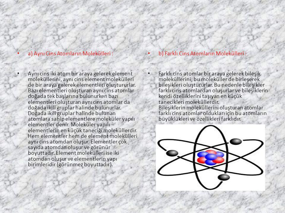 a) Aynı Cins Atomların Molekülleri : Aynı cins iki atom bir araya gelerek element moleküllerini, aynı cins element molekülleri de bir araya gelerek el
