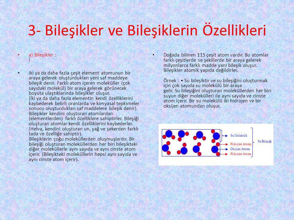 3- Bileşikler ve Bileşiklerin Özellikleri a) Bileşikler : İ iki ya da daha fazla çeşit element atomunun bir araya gelerek oluşturdukları yeni saf madd