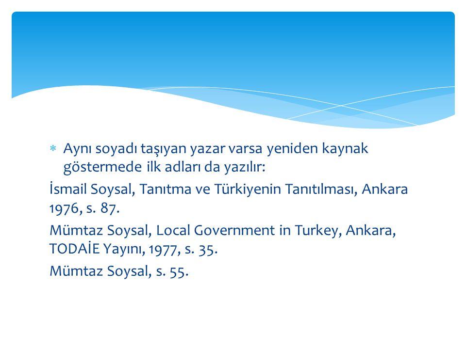  Aynı soyadı taşıyan yazar varsa yeniden kaynak göstermede ilk adları da yazılır: İsmail Soysal, Tanıtma ve Türkiyenin Tanıtılması, Ankara 1976, s.