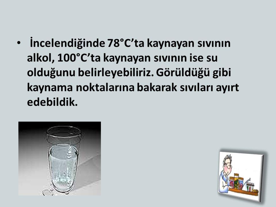 İncelendiğinde 78°C'ta kaynayan sıvının alkol, 100°C'ta kaynayan sıvının ise su olduğunu belirleyebiliriz. Görüldüğü gibi kaynama noktalarına bakarak