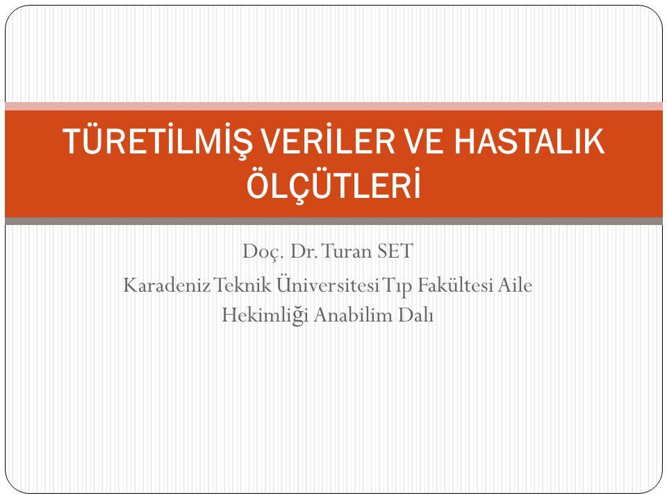 Doç. Dr. Turan SET Karadeniz Teknik Üniversitesi Tıp Fakültesi Aile Hekimli ğ i Anabilim Dalı TÜRETİLMİŞ VERİLER VE HASTALIK ÖLÇÜTLERİ