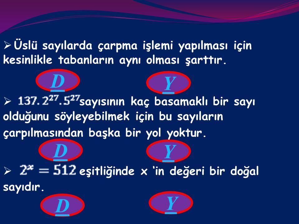 Aşağıdaki cümlelerden doğru olanını D, yanlış olanını  Tabanları aynı olan üslü sayılar çarpılırken üsler  Tabanları farklı, üsleri aynı olan üslü s