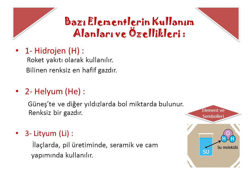 Bazı Elementlerin Kullanım Alanları ve Özellikleri : 1- Hidrojen (H) : Roket yakıtı olarak kullanılır. Bilinen renksiz en hafif gazdır. 2- Helyum (He)