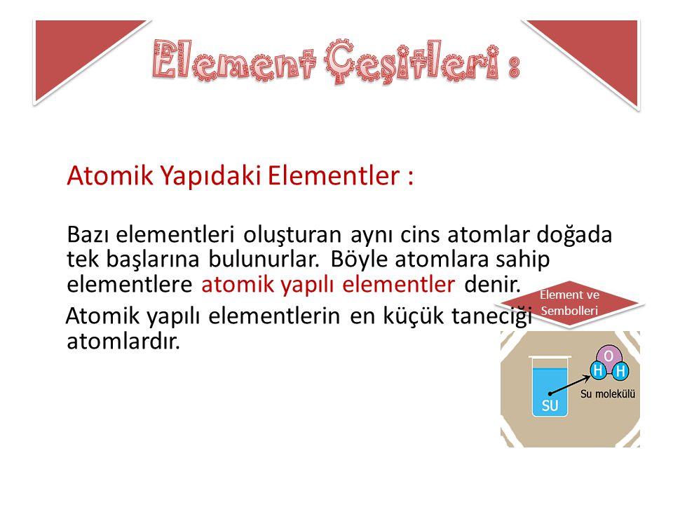 Element ve Sembolleri Atomik Yapıdaki Elementler : Bazı elementleri oluşturan aynı cins atomlar doğada tek başlarına bulunurlar. Böyle atomlara sahip