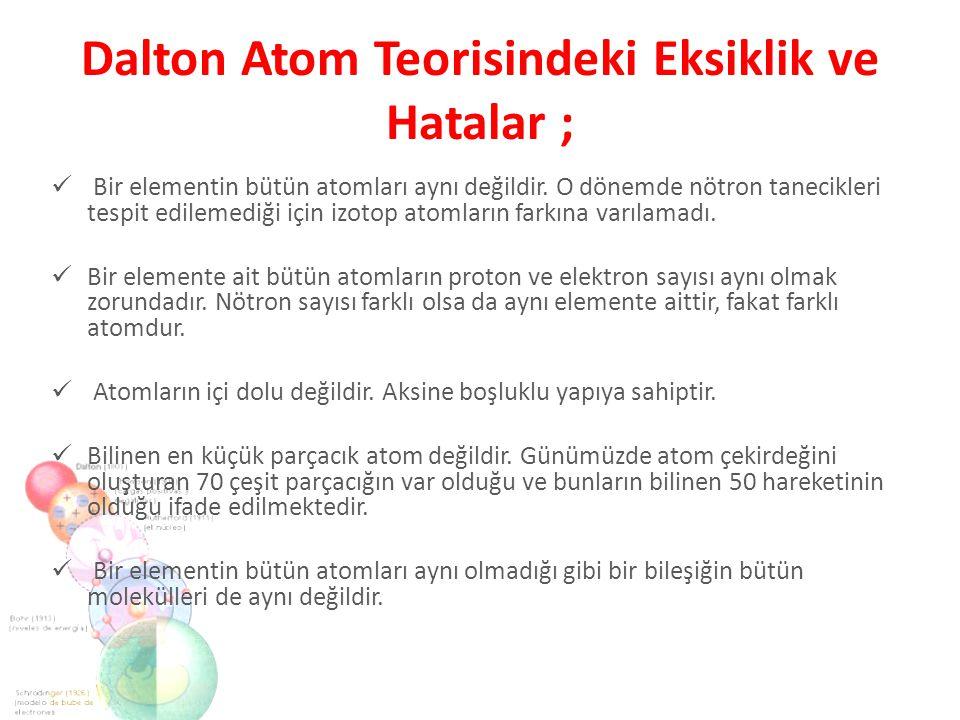 Dalton Atom Teorisindeki Eksiklik ve Hatalar ; Bir elementin bütün atomları aynı değildir. O dönemde nötron tanecikleri tespit edilemediği için izotop