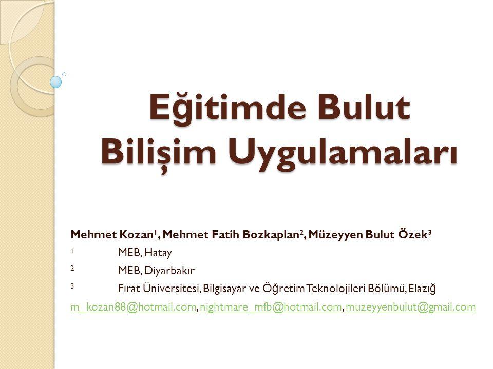 E ğ itimde Bulut Bilişim Uygulamaları Mehmet Kozan 1, Mehmet Fatih Bozkaplan 2, Müzeyyen Bulut Özek 3 1 MEB, Hatay 2 MEB, Diyarbakır 3 Fırat Üniversit