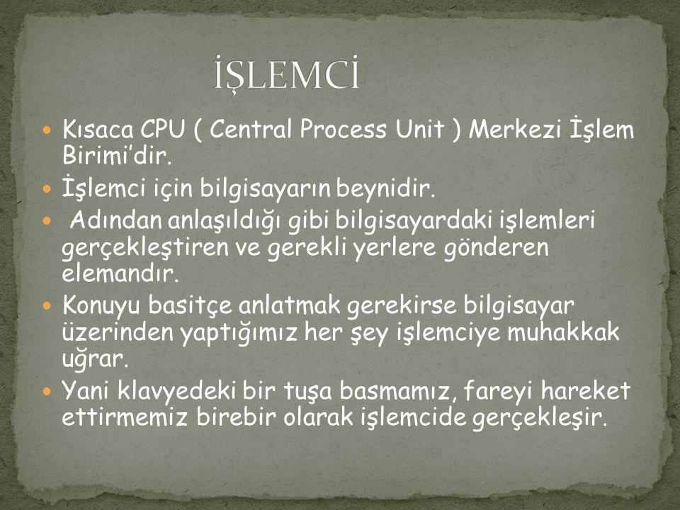 Kısaca CPU ( Central Process Unit ) Merkezi İşlem Birimi'dir. İşlemci için bilgisayarın beynidir. Adından anlaşıldığı gibi bilgisayardaki işlemleri ge