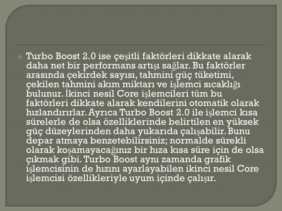  Turbo Boost 2.0 ise çe ş itli faktörleri dikkate alarak daha net bir performans artı ş ı sa ğ lar. Bu faktörler arasında çekirdek sayısı, tahmini gü