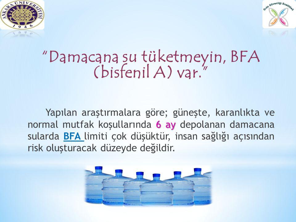 * BFA L İ M İ T İ * Bir araştırmada damacana suyu örneklerinde en yüksek BPA düzeyi 3.15 µg/L olarak bulunmuştur.