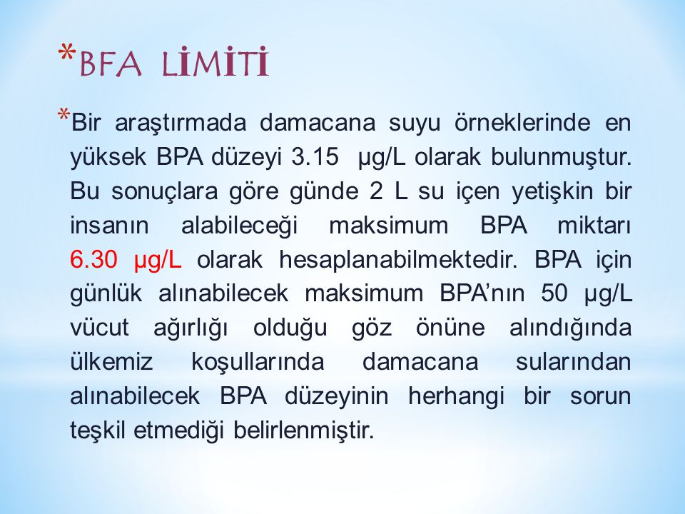 * BFA L İ M İ T İ * Bir araştırmada damacana suyu örneklerinde en yüksek BPA düzeyi 3.15 µg/L olarak bulunmuştur. Bu sonuçlara göre günde 2 L su içen