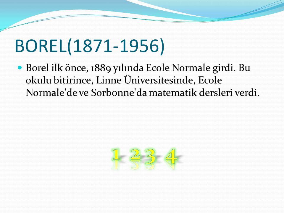 BOREL(1871-1956) Borel ilk önce, 1889 yılında Ecole Normale girdi. Bu okulu bitirince, Linne Üniversitesinde, Ecole Normale'de ve Sorbonne'da matemati