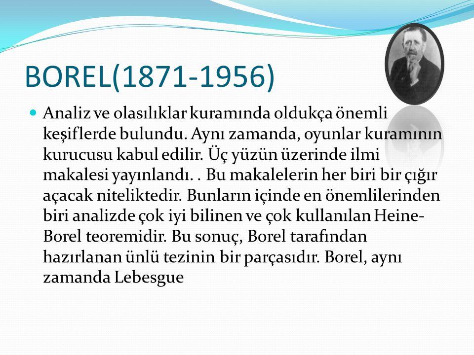 BOREL(1871-1956) Analiz ve olasılıklar kuramında oldukça önemli keşiflerde bulundu. Aynı zamanda, oyunlar kuramının kurucusu kabul edilir. Üç yüzün üz