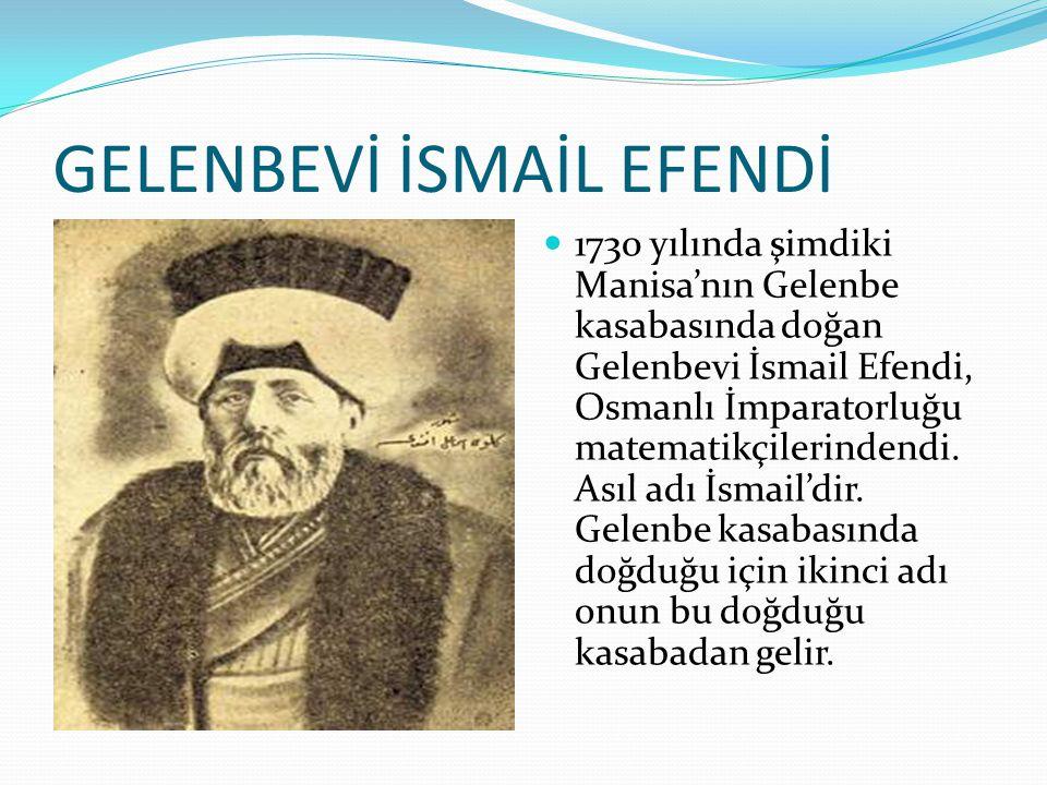 GELENBEVİ İSMAİL EFENDİ 1730 yılında şimdiki Manisa'nın Gelenbe kasabasında doğan Gelenbevi İsmail Efendi, Osmanlı İmparatorluğu matematikçilerindendi