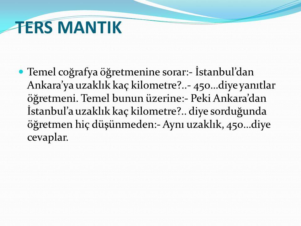 TERS MANTIK Temel coğrafya öğretmenine sorar:- İstanbul'dan Ankara'ya uzaklık kaç kilometre?..- 450…diye yanıtlar öğretmeni. Temel bunun üzerine:- Pek