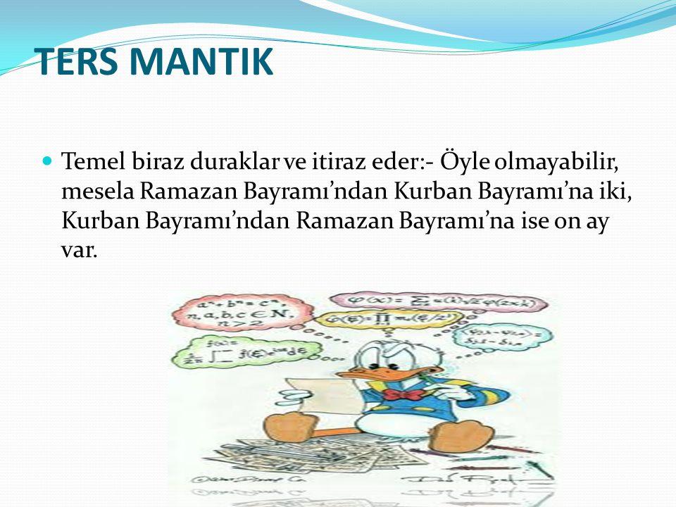 TERS MANTIK Temel biraz duraklar ve itiraz eder:- Öyle olmayabilir, mesela Ramazan Bayramı'ndan Kurban Bayramı'na iki, Kurban Bayramı'ndan Ramazan Bayramı'na ise on ay var.