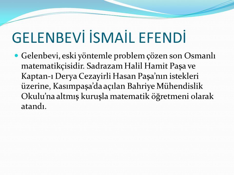 Gelenbevi, eski yöntemle problem çözen son Osmanlı matematikçisidir. Sadrazam Halil Hamit Paşa ve Kaptan-ı Derya Cezayirli Hasan Paşa'nın istekleri üz