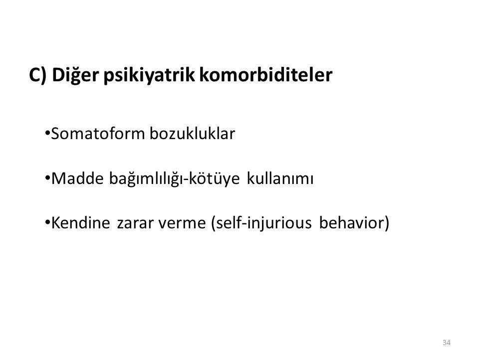 34 C) Diğer psikiyatrik komorbiditeler Somatoform bozukluklar Madde bağımlılığı-kötüye kullanımı Kendine zarar verme (self-injurious behavior)