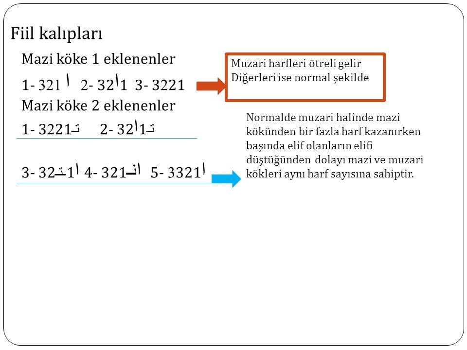 Fiil kalıpları Mazi köke 1 eklenenler 1 - ا 321 2- 32 ا 1 3- 3221 Mazi köke 2 eklenenler 1- 3221 تـ 2- 32 ا 1 تـ 3- 32 ـتـ 1 ا 4- 321 انـ 5- 3321 ا Muzari harfleri ötreli gelir Diğerleri ise normal şekilde Normalde muzari halinde mazi kökünden bir fazla harf kazanırken başında elif olanların elifi düştüğünden dolayı mazi ve muzari kökleri aynı harf sayısına sahiptir.