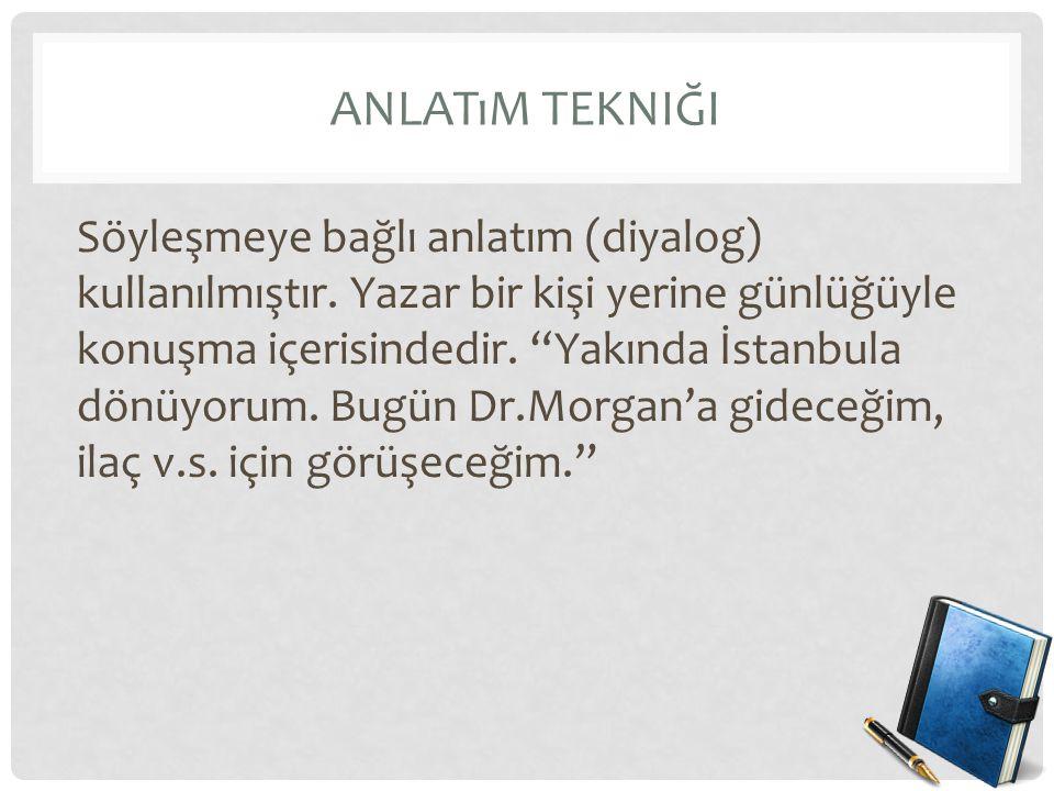 """ANLATıM TEKNIĞI Söyleşmeye bağlı anlatım (diyalog) kullanılmıştır. Yazar bir kişi yerine günlüğüyle konuşma içerisindedir. """"Yakında İstanbula dönüyoru"""