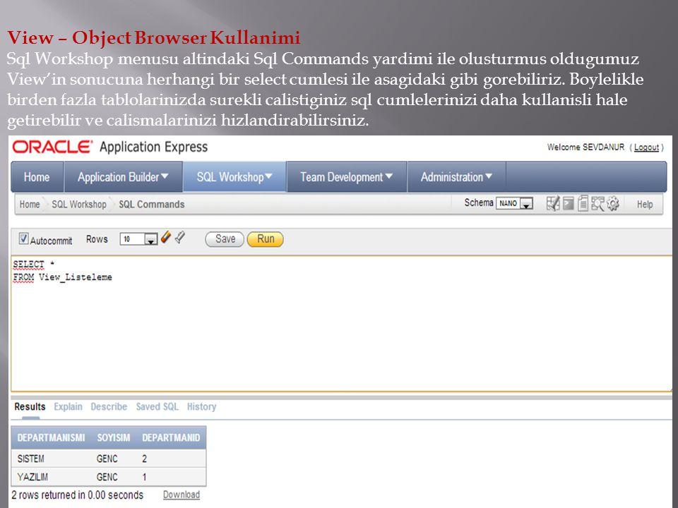 View – Object Browser Kullanimi Sql Workshop menusu altindaki Sql Commands yardimi ile olusturmus oldugumuz View'in sonucuna herhangi bir select cumlesi ile asagidaki gibi gorebiliriz.