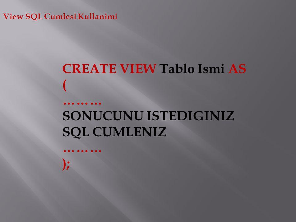 View SQL Cumlesi Kullanimi CREATE VIEW Tablo Ismi AS ( ……… SONUCUNU ISTEDIGINIZ SQL CUMLENIZ ……… );