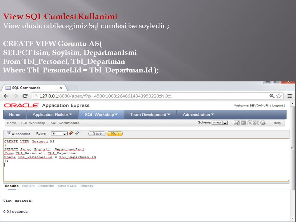 View SQL Cumlesi Kullanimi View olusturabilecegimiz Sql cumlesi ise soyledir ; CREATE VIEW Goruntu AS( SELECT Isim, Soyisim, DepartmanIsmi From Tbl_Pe