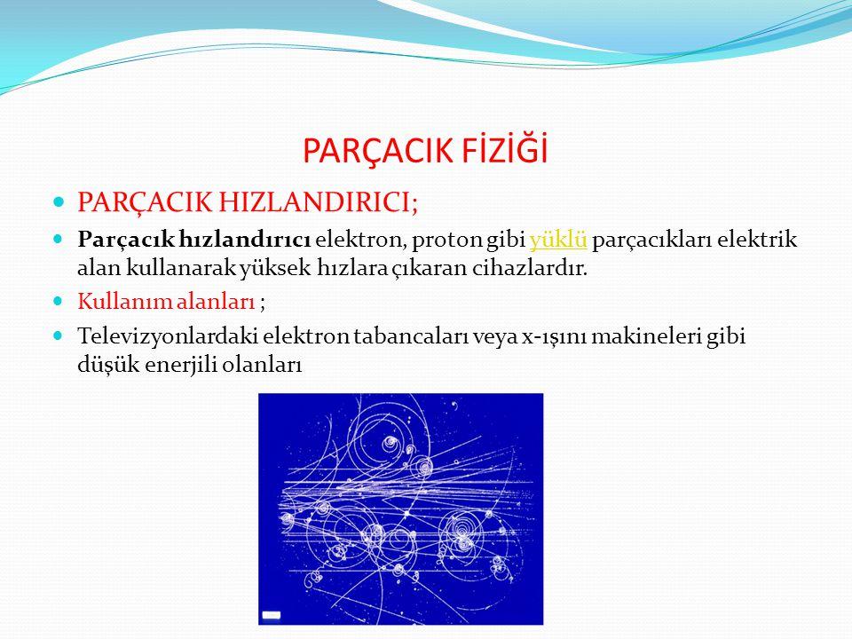 PARÇACIK FİZİĞİ PARÇACIK HIZLANDIRICI; Parçacık hızlandırıcı elektron, proton gibi yüklü parçacıkları elektrik alan kullanarak yüksek hızlara çıkaran