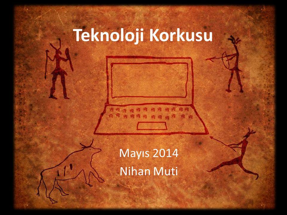 Mayıs 2014 Nihan Muti Teknoloji Korkusu