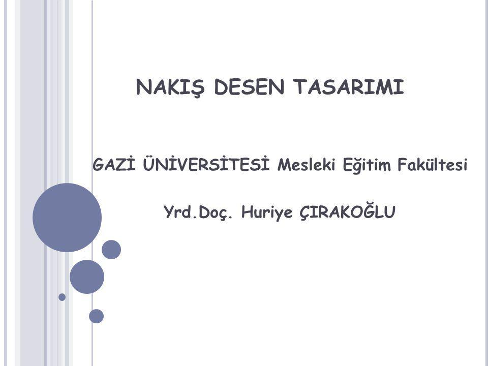 NAKIŞ DESEN TASARIMI GAZİ ÜNİVERSİTESİ Mesleki Eğitim Fakültesi Yrd.Doç. Huriye ÇIRAKOĞLU