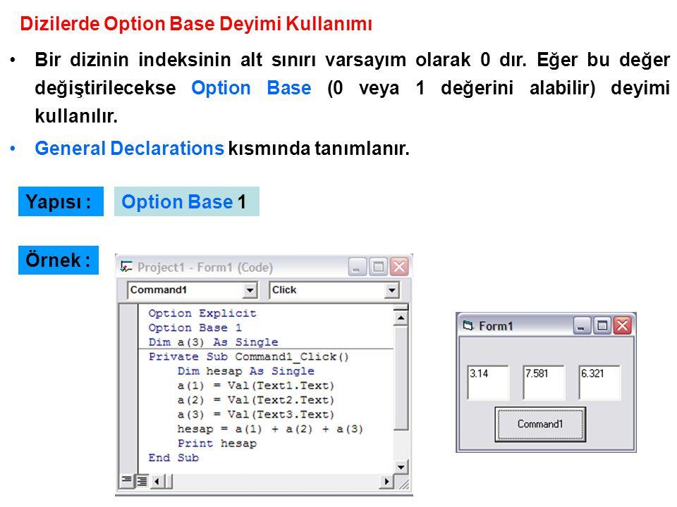 Örnek : Dizilerde Option Base Deyimi Kullanımı Bir dizinin indeksinin alt sınırı varsayım olarak 0 dır. Eğer bu değer değiştirilecekse Option Base (0