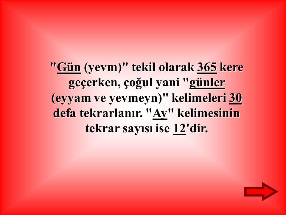 Gün Gün (yevm) tekil olarak 365 365 kere geçerken, çoğul yani günler (eyyam ve yevmeyn) kelimeleri 30 defa tekrarlanır.