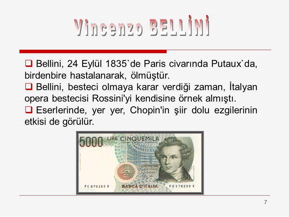 7  B Bellini, 24 Eylül 1835`de Paris civarında Putaux`da, birdenbire hastalanarak, ölmüştür.  B Bellini, besteci olmaya karar verdiği zaman, İtaly